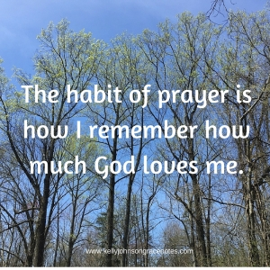 The habit of prayer is how I remember how much God loves me.-2