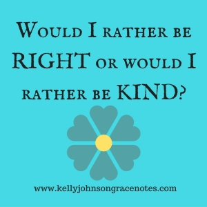 Would I rather be RIIGHT or would I rather be KIND-